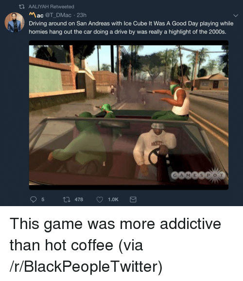 Ice Cube: AALIYAH Retweeted  Mac @T_DMac 23h  Driving around on San Andreas with Ice Cube It Was A Good Day playing while  homies hang out the car doing a drive by was really a highlight of the 2000s.  GA MES POT  5 th 478 1.0K <p>This game was more addictive than hot coffee (via /r/BlackPeopleTwitter)</p>