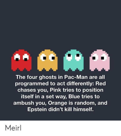 the four: AAM  The four ghosts in Pac-Man are all  programmed to act differently: Red  chases you, Pink tries to position  itself in a set way, Blue tries to  ambush you, Orange is random, and  Epstein didn't kill himself. Meirl