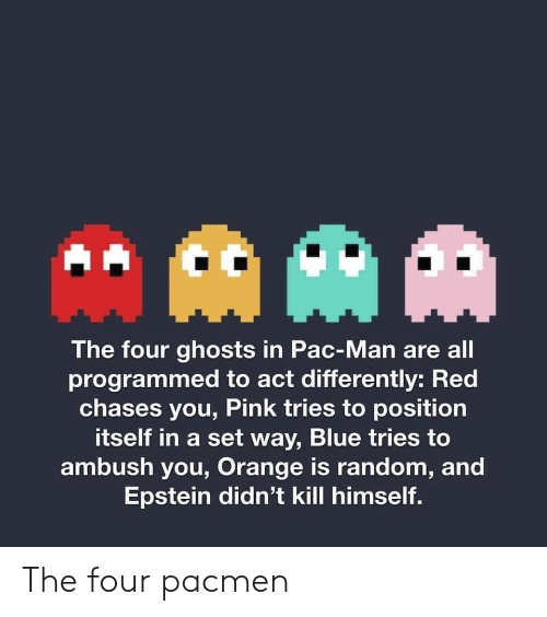 the four: AAM  The four ghosts in Pac-Man are all  programmed to act differently: Red  chases you, Pink tries to position  itself in a set way, Blue tries to  ambush you, Orange is random, and  Epstein didn't kill himself. The four pacmen