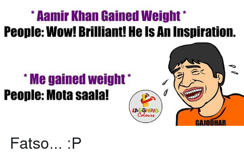 "mota: Aamir Khan Gained Weight  People: Wow! Brilliant! HelsAnInspiration.  ""Me gained weight  People: Mota saala!  LA GHNG  GAJODHAR Fatso... :P"
