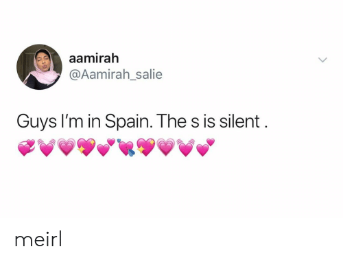 Silent: aamirah  @Aamirah_salie  Guys I'm in Spain. The s is silent meirl