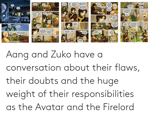 flaws: Aang and Zuko have a conversation about their flaws, their doubts and the huge weight of their responsibilities as the Avatar and the Firelord
