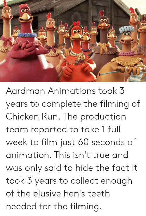 Run, True, and Chicken: Aardman Animations took 3 years to complete the filming of Chicken Run. The production team reported to take 1 full week to film just 60 seconds of animation. This isn't true and was only said to hide the fact it took 3 years to collect enough of the elusive hen's teeth needed for the filming.