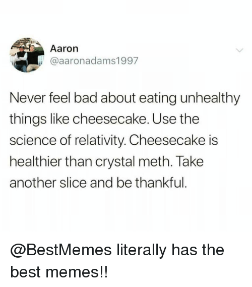 relativity: Aaron  @aaronadams1997  Never feel bad about eating unhealthy  things like cheesecake. Use the  science of relativity. Cheesecake is  healthier than crystal meth. Take  another slice and be thankful @BestMemes literally has the best memes!!