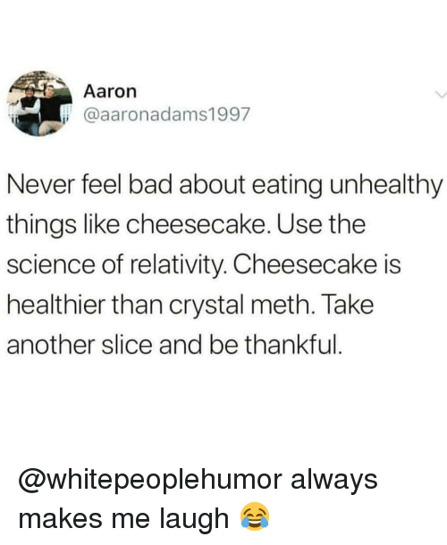 relativity: Aaron  @aaronadams1997  Never feel bad about eating unhealthy  things like cheesecake. Use the  science of relativity. Cheesecake is  healthier than crystal meth. Take  another slice and be thankful @whitepeoplehumor always makes me laugh 😂