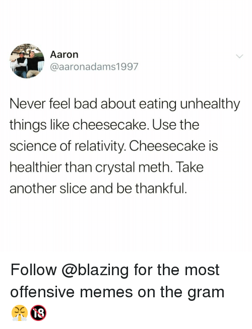 relativity: Aaron  @aaronadams1997  Never feel bad about eating unhealthy  things like cheesecake. Use the  science of relativity. Cheesecake is  healthier than crystal meth. Take  another slice and be thankful Follow @blazing for the most offensive memes on the gram 😤🔞