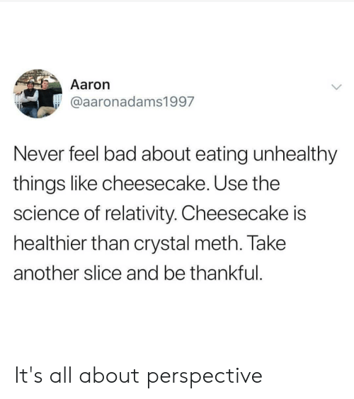 relativity: Aaron  @aaronadams1997  Never feel bad about eating unhealthy  things like cheesecake. Use the  science of relativity. Cheesecake is  healthier than crystal meth. Take  another slice and be thankful It's all about perspective
