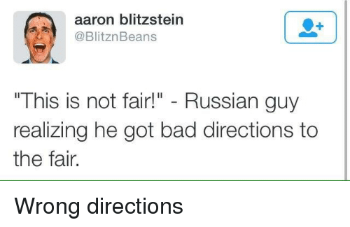 "not-fair: aaron blitzstein  @BlitznBeans  "" This iS not fair!"" - Russian guy  realizing he got bad directions to  the fair. Wrong directions"