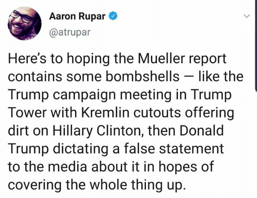 Donald Trump, Hillary Clinton, and Trump: Aaron Rupar  @atrupar  Here's to hoping the Mueller report  contains some bombshells like the  Trump campaign meeting in Trump  Tower with Kremlin cutouts offering  dirt on Hillary Clinton, then Donald  Trump dictating a false statement  to the media about it in hopes of  covering the whole thing up.