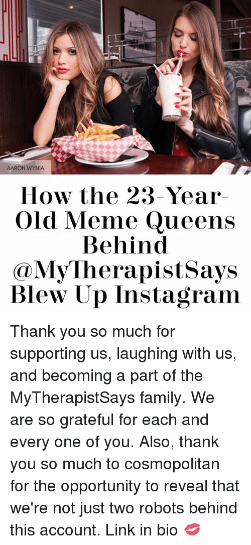 Alsoe: AARON WYNIA  How the 23-Year  Old Meme Queens  Behind  My herapistsays  Blew Up Instagram Thank you so much for supporting us, laughing with us, and becoming a part of the MyTherapistSays family. We are so grateful for each and every one of you. Also, thank you so much to cosmopolitan for the opportunity to reveal that we're not just two robots behind this account. Link in bio 💋