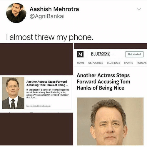 Ironic, Phone, and Politics: Aashish Mehrotra  @AgniBankai  I almost threw my phone.  Get started  HOME US/POLITICS BLUE ROCK SPORTS PODCAS  Another Actress Steps  Forward Accusing Tom  Another Actress Steps Forward  Accusing Tom Hanks of Being  In the latest of a series of recent allegations  about the Academy Award-winning actor,  actress Veronica Warren revealed Thursday  that Tom...  bluerockpublicradio.com
