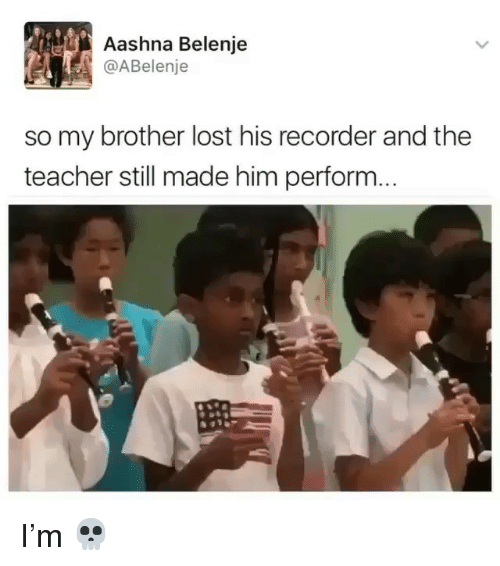 recorder: Aashna Belenje  @ABelenje  so my brother lost his recorder and the  teacher still made him perform. I'm 💀