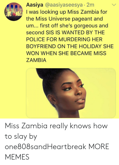The Holiday: Aasiya @aasiyaseesya 2m  I was looking up Miss Zambia for  the Miss Universe pageant and  um... first off she's gorgeous and  second SIS IS WANTED BY THE  POLICE FOR MURDERING HER  BOYFRIEND ON THE HOLIDAY SHE  WON WHEN SHE BECAME MISS  ZAMBIA Miss Zambia really knows how to slay by one808sandHeartbreak MORE MEMES