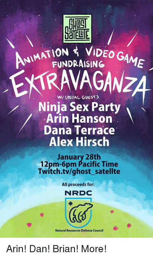 Alex Hirsch: AATION VIDEO G  FUNDRAISING  AME  W/ SPECIAL GUESTS  Ninja Sex Party  Arin Hanson  Dana Terrace  Alex Hirsch  January 28th  12pm-6pm Pacific Time  Twitch.tv/ghost satellte  All proceeds for:  N RDC  Natural Resources Defense Council Arin! Dan! Brian! More!