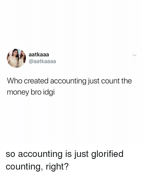 Accounting: aatkaaa  @aatkaaaa  Who created accounting just count the  money bro idgi so accounting is just glorified counting, right?