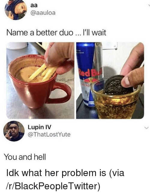 Ill Wait: @aauloa  Name a better duo  I'll wait  ed  owill ent  Lupin IV  @ThatLostYute  You and hell Idk what her problem is (via /r/BlackPeopleTwitter)