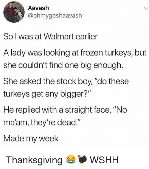 """no maam: Aavash  @ohmygoshaavash  So l was at Walmart earlier  A lady was looking at frozen turkeys, but  she couldn't find one big enough  She asked the stock boy, """"do these  turkeys get any bigger?""""  He replied with a straight face, """"No  ma'am, they're dead.""""  Made my week Thanksgiving 😂🦃 WSHH"""