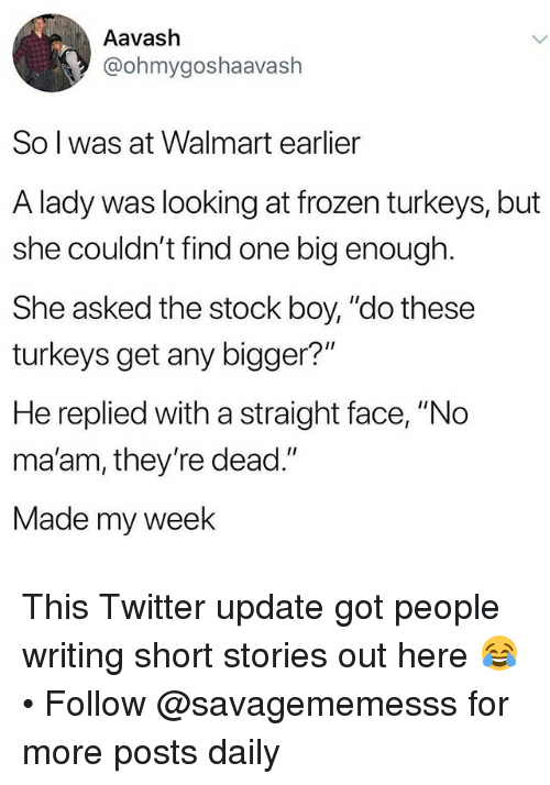 """no maam: Aavash  @ohmygoshaavash  So l was at Walmart earlier  A lady was looking at frozen turkeys, but  she couldn't find one big enough  She asked the stock boy, """"do these  turkeys get any bigger?""""  He replied with a straight face, """"No  ma'am, they're dead.""""  Made my week This Twitter update got people writing short stories out here 😂 • Follow @savagememesss for more posts daily"""