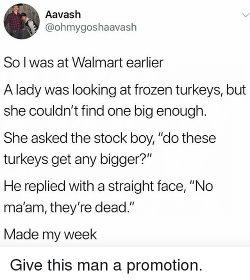 """no maam: Aavash  @ohmygoshaavash  So l was at Walmart earlier  A lady was looking at frozen turkeys, but  she couldn't find one big enough  She asked the stock boy, """"do these  turkeys get any bigger?""""  He replied with a straight face, """"No  ma'am, they're dead.""""  Made my week Give this man a promotion."""