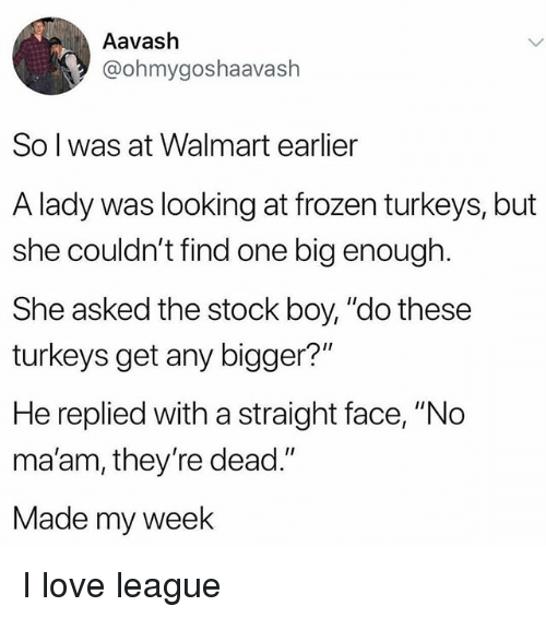 """Frozen, Love, and Memes: Aavash  @ohmygoshaavash  So l was at Walmart earlier  A lady was looking at frozen turkeys, but  she couldn't find one big enough.  She asked the stock boy, """"do these  turkeys get any bigger?""""  He replied with a straight face, """"No  ma'am, they're dead.""""  Made my week I love league"""