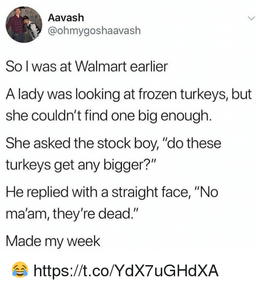 """no maam: Aavash  @ohmygoshaavash  So l was at Walmart earlier  A lady was looking at frozen turkeys, but  she couldn't find one big enough.  She asked the stock boy, """"do these  turkeys get any bigger?""""  He replied with a straight face, """"No  ma'am, they're dead.""""  Made my week 😂 https://t.co/YdX7uGHdXA"""