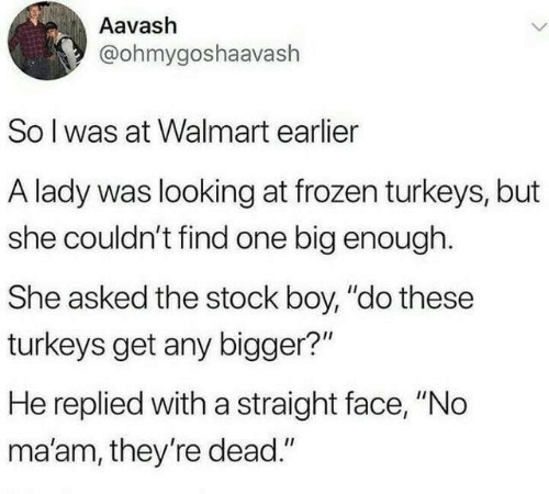 """Dank, Frozen, and Walmart: Aavash  @ohmygoshaavash  Solwas at Walmart earlier  A lady was looking at frozen turkeys, but  she couldn't find one big enough.  She asked the stock boy, """"do these  turkeys get any bigger?""""  He replied with a straight face, """"No  ma'am, they're dead."""""""