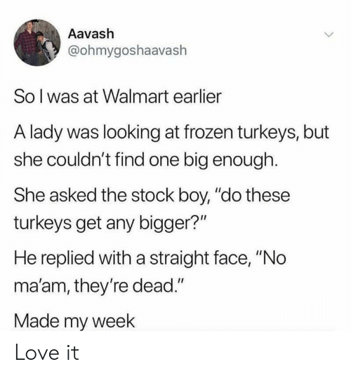 """Frozen, Love, and Walmart: Aavash  @ohmygoshaavaslh  So l was at Walmart earlier  A lady was looking at frozen turkeys, but  she couldn't find one big enough.  She asked the stock boy, """"do these  turkeys get any bigger?""""  He replied with a straight face, """"No  ma'am, they're dead.""""  Made my week Love it"""