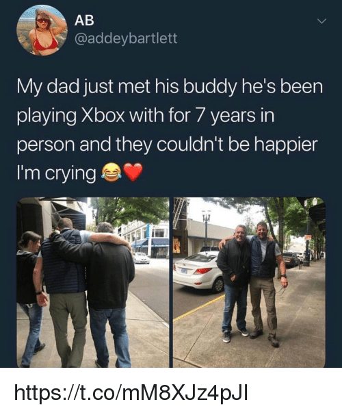 Crying, Dad, and Memes: AB  @addeybartlett  My dad just met his buddy he's been  playing Xbox with for 7 years irn  person and they couldn't be happier  I'm crying https://t.co/mM8XJz4pJI