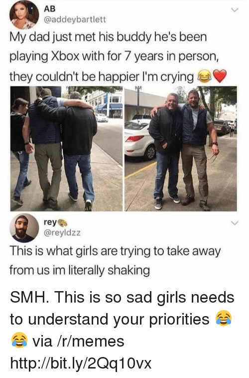 Crying, Dad, and Girls: AB  @addeybartlett  My dad just met his buddy he's been  playing Xbox with for 7 years in person,  they couldn't be happier I'm crying  reye  @reyldzz  This is what girls are trying to take away  from us im literally shaking SMH. This is so sad girls needs to understand your priorities 😂😂 via /r/memes http://bit.ly/2Qq10vx