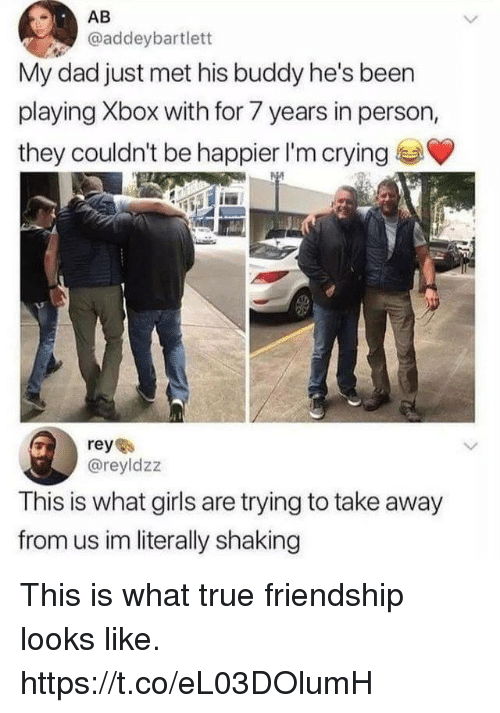 Crying, Dad, and Funny: AB  @addeybartlett  My dad just met his buddy he's been  playing Xbox with for 7 years in person,  they couldn't be happier I'm crying  @reyldzz  This is what girls are trying to take away  from us im literally shaking This is what true friendship looks like. https://t.co/eL03DOlumH