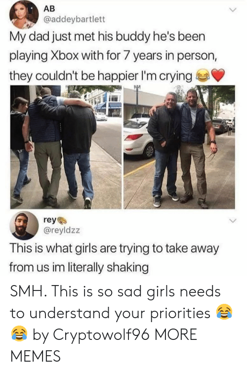 What Girls: AB  @addeybartlett  My dad just met his buddy he's been  playing Xbox with for 7 years in person,  they couldn't be happier I'm crying  reye  @reyldzz  This is what girls are trying to take away  from us im literally shaking SMH. This is so sad girls needs to understand your priorities 😂😂 by Cryptowolf96 MORE MEMES
