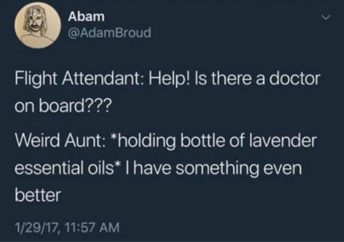 """Oils: Abam  @AdamBroud  Flight Attendant: Help! Is there a doctor  on board???  Weird Aunt: """"holding bottle of lavender  essential oils* I have something even  better  1/29/17, 11:57 AM"""