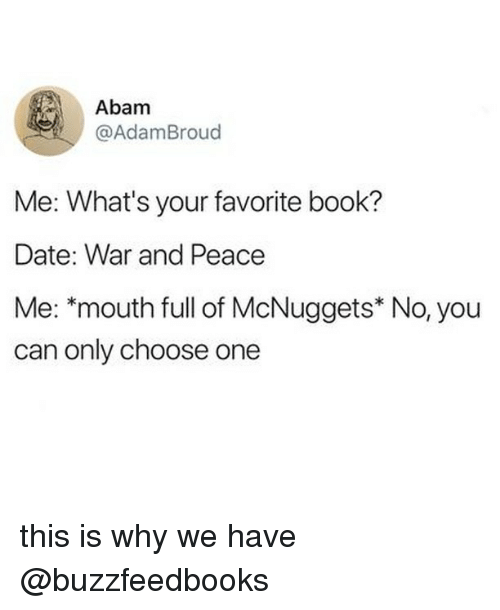 Mcnuggets: Abam  @AdamBroud  Me: What's your favorite book?  Date: War and Peace  Me: *mouth full of McNuggets* No, you  can only choose one this is why we have @buzzfeedbooks