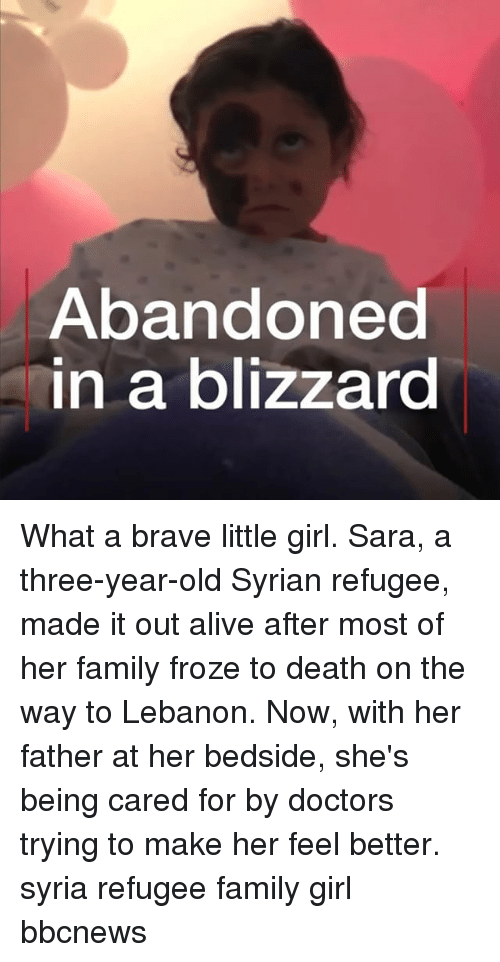 Syrian: Abandoned  n a blizzard What a brave little girl. Sara, a three-year-old Syrian refugee, made it out alive after most of her family froze to death on the way to Lebanon. Now, with her father at her bedside, she's being cared for by doctors trying to make her feel better. syria refugee family girl bbcnews