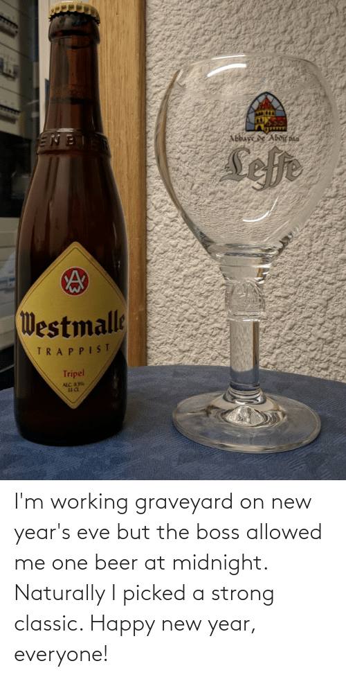 One Beer: Abbave de Abdit DAN  Seft  Westmalle  TRAPPIST  Tripel  ALC. 9.5%  33 CL I'm working graveyard on new year's eve but the boss allowed me one beer at midnight. Naturally I picked a strong classic. Happy new year, everyone!