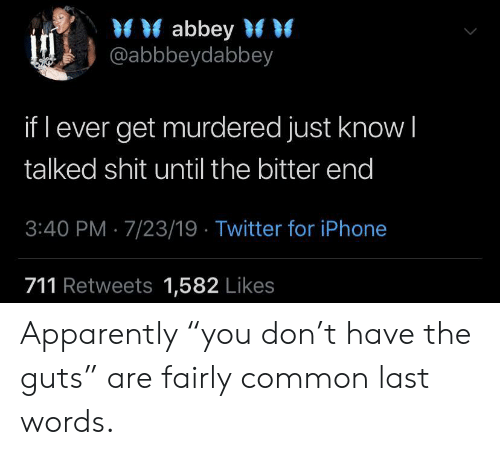 "apparently: abbey  @abbbeydabbey  if l ever get murdered just know I  talked shit until the bitter end  3:40 PM 7/23/19 Twitter for iPhone  711 Retweets 1,582 Likes Apparently ""you don't have the guts"" are fairly common last words."