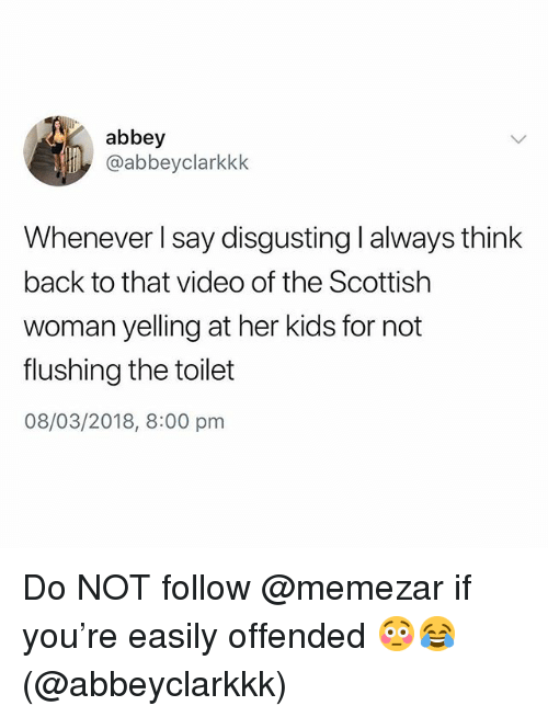 Kids, Video, and British: abbey  @abbeyclarkkk  Whenever l say disgusting l always think  back to that video of the Scottish  woman yelling at her kids for not  flushing the toilet  08/03/2018, 8:00 pm Do NOT follow @memezar if you're easily offended 😳😂 (@abbeyclarkkk)