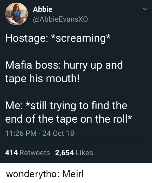Abbie: Abbie  @AbbieEvansX  Hostage: *screaming*  Mafia boss: hurry up and  tape his mouth!  Me: *still trying to find the  end of the tape on the roll*  11:26 PM 24 Oct 18  414 Retweets 2,654 Likes wonderytho: Meirl