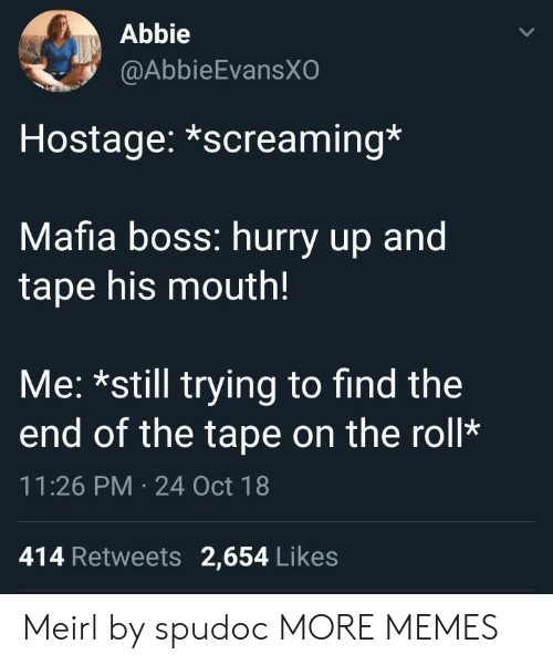 Abbie: Abbie  @AbbieEvansX  Hostage: *screaming*  Mafia boss: hurry up and  tape his mouth!  Me: *still trying to find the  end of the tape on the roll*  11:26 PM 24 Oct 18  414 Retweets 2,654 Likes Meirl by spudoc MORE MEMES