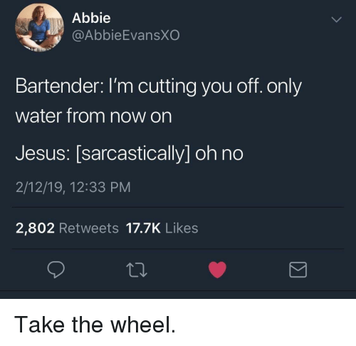 Abbie: Abbie  @AbbieEvansXO  Bartender: I'm cutting you off. only  water from now on  Jesus: [sarcastically] oh no  2/12/19, 12:33 PM  2,802 Retweets 17.7K Likes Take the wheel.