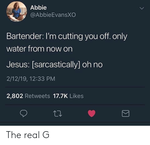 Abbie: Abbie  @AbbieEvansXO  Bartender: I'm cutting you off. only  water from now on  Jesus: [sarcastically] oh no  2/12/19, 12:33 PM  2,802 Retweets 17.7K Likes The real G