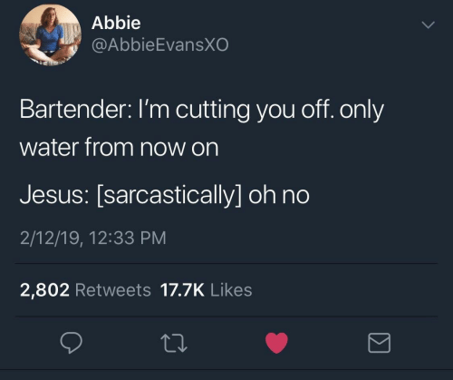 Abbie: Abbie  @AbbieEvansXO  Bartender: I'm cutting you off. only  water from now on  Jesus: [sarcastically] oh no  2/12/19, 12:33 PM  2,802 Retweets 17.7K Likes