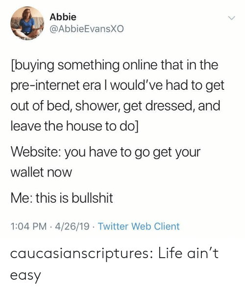 Internet, Life, and Shower: Abbie  @AbbieEvansXO  [buying something online that in the  pre-internet era l would've had to get  out of bed, shower, get dressed, and  leave the house to do]  Website: you have to go get your  wallet now  Me: this is bullshit  1:04 PM 4/26/19 Twitter Web Client caucasianscriptures: Life ain't easy