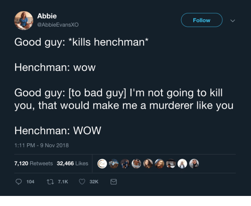 Abbie: Abbie  @AbbieEvansXO  Follow  Good guy: *kills henchman'  Henchman: wow  Good guy: [to bad guy] I'm not going to kill  you, that would make me a murderer like you  Henchman: WOW  1:11 PM-9 Nov 2018  7,120 Retweets 32,466 Likes