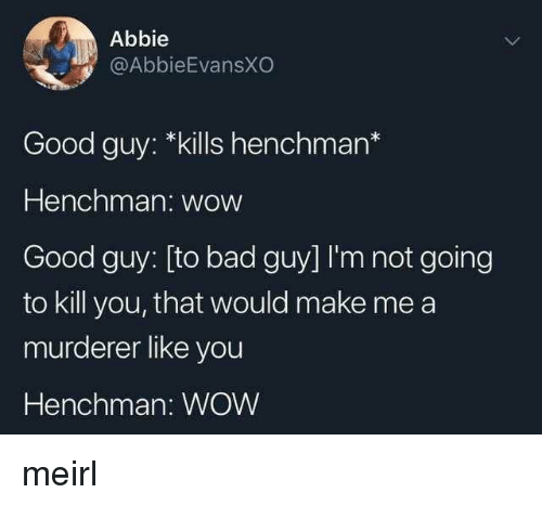Abbie: Abbie  @AbbieEvansXO  Good guy: *kills henchman*  Henchman: wow  Good guy: [to bad guy] I'm not going  to kill you, that would make me a  murderer like you  Henchman: WOW meirl