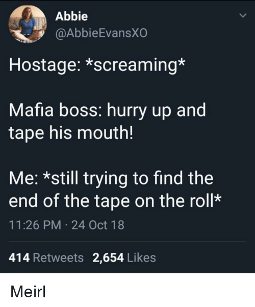 Abbie: Abbie  @AbbieEvansXO  Hostage: *screaming*  Mafia boss: hurry up and  tape his mouth!  Me: *still trying to find the  end of the tape on the roll*  11:26 PM 24 Oct 18  414 Retweets 2,654 Likes Meirl