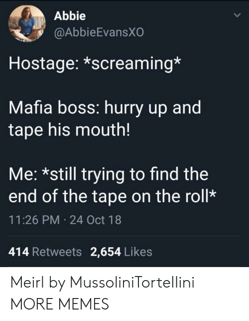 Abbie: Abbie  @AbbieEvansXO  Hostage: *screaming*  Mafia boss: hurry up and  tape his mouth!  Me: *still trying to find the  end of the tape on the roll*  11:26 PM 24 Oct 18  414 Retweets 2,654 Likes Meirl by MussoIiniTorteIIini MORE MEMES