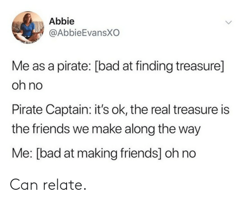 The Friends: Abbie  @AbbieEvansXO  Me as a pirate: [bad at finding treasure]  oh no  Pirate Captain: it's ok, the real treasure is  the friends we make along the way  Me: [bad at making friends] oh no Can relate.