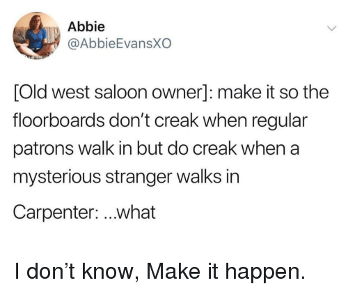 Abbie: Abbie  @AbbieEvansXO  [Old west saloon owner]: make it so the  floorboards don't creak when regular  patrons walk in but do creak when a  mysterious stranger walks in  Carpenter: ..what I don't know, Make it happen.