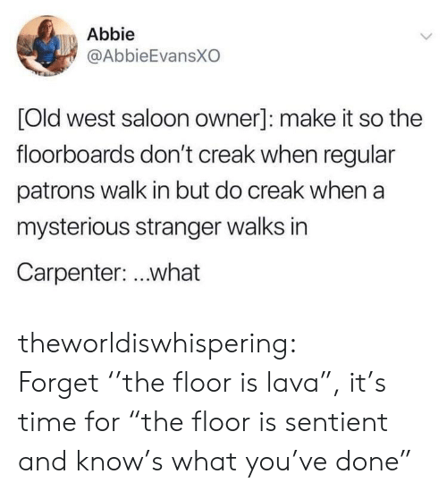 "Abbie: Abbie  @AbbieEvansXO  [Old west saloon owner]: make it so the  floorboards don't creak when regular  patrons walk in but do creak when a  mysterious stranger walks in  Carpenter: ..what theworldiswhispering: Forget ''the floor is lava"", it's time for ""the floor is sentient and know's what you've done"""